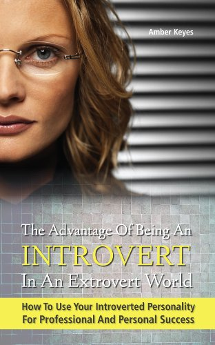 The Advantage of Being an Introvert in an Extrovert World - How to Use Your Introverted Personality for Professional and Personal Success
