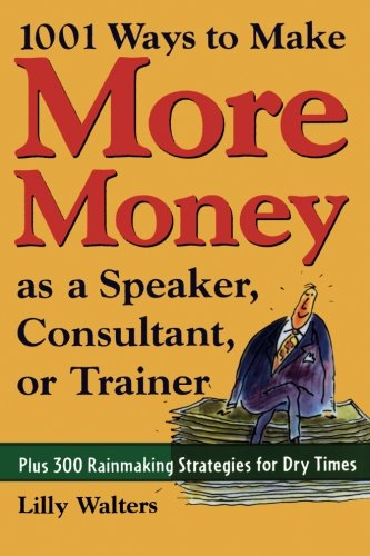 1,001 Ways to Make More Money as a Speaker, Consultant or Trainer: Plus 300 Rainmaking Strategies for Dry Times by McGraw-Hill Education
