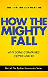 Download The Topline Summary of Jim Collins' How the Mighty Fall - Why Some Companies NEVER Give In (Topline Summaries) in PDF ePUB Free Online