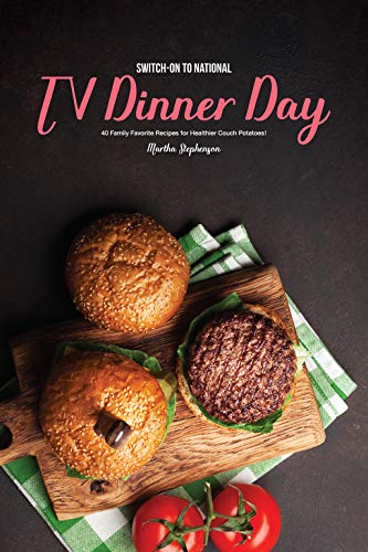 Switch-On to National TV Dinner Day: 40 Family Favorite Recipes for Healthier Couch Potatoes! by Martha Stephenson