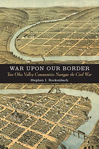 War upon Our Border: Two Ohio Valley Communities Navigate the Civil War (A Nation Divided: Studies in the Civil War Era)