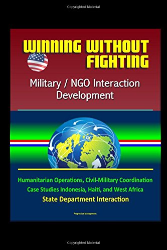 Winning Without Fighting: Military / NGO Interaction Development - Humanitarian Operations, Civil-Military Coordination, Case Studies Indonesia, Haiti, and West Africa, State Department Interaction