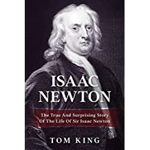 Isaac Newton: The True And Surprising Story Of The Life Of Sir Isaac Newton