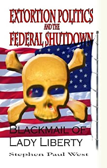 Extortion Politics and the Federal Shutdown (Blackmail of Lady Liberty - A political satire) by [West, Stephen Paul]