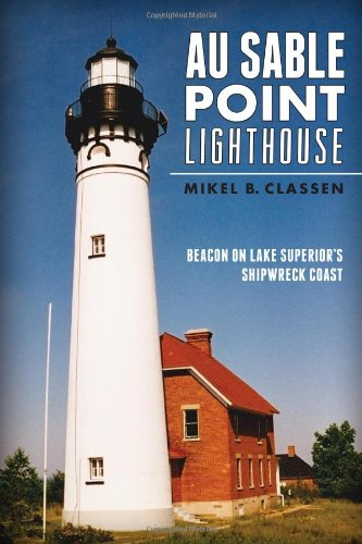 Sable Michigan Lighthouse - Au Sable Point Lighthouse:: Beacon on Lake Superior's Shipwreck Coast (Landmarks)