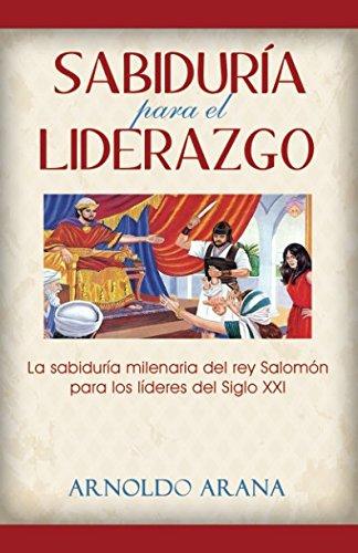 Sabiduria para el Liderazgo: La sabiduria milenaria del rey Salomon para los lideres del siglo XXI (Spanish Edition) [Dr. Arnoldo Arana] (Tapa Blanda)