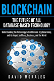 Blockchain - The Future of All Database-Based Technology - Understanding The Technology Behind Bitcoin, Cryptocurrency, and Its Impact On Money, Business, & The World