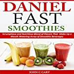 Daniel Fast Smoothies: Scrumptious and Nutritious Blend of FlavorsThat Make Up a Mouth Watering Array of Smoothie Beverages | John C. Cary