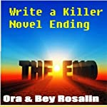 How to Write a Killer Novel Ending: How to Finish a Novel, End Your Story with a Bang!, Satisfy Your Readers: Keys to a Great Ending: Guru Writing Sessions, Book 1 | Ora Rosalin,Bey Rosalin