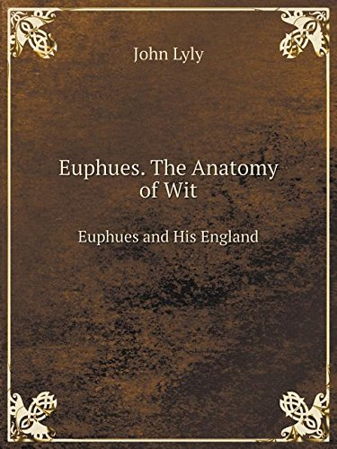 Euphues. The Anatomy of Wit Euphues and His England: John Lyly ...