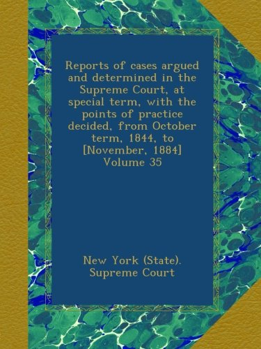 Read Online Reports of cases argued and determined in the Supreme Court, at special term, with the points of practice decided, from October term, 1844, to [November, 1884] Volume 35 pdf epub