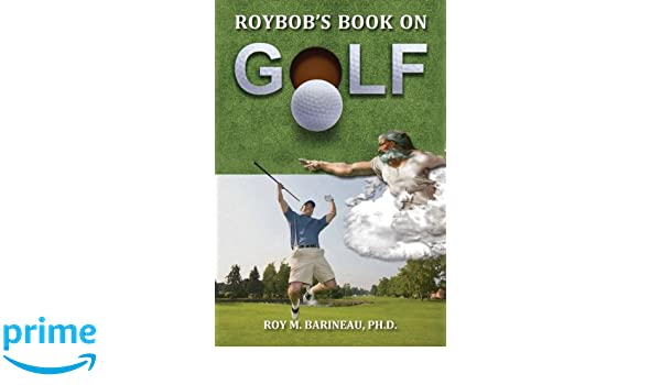 Roybobs Book on Golf: The Hucks, A Golfers Divine Comedy, and A Religious Philsophy of Golf