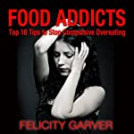 Food Addicts: Top 10 Tips to Stop Compulsive Overeating | Felicity Garver