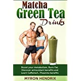 Matcha Green Tea Drinks: Boost your metabolism,Burn Fat,Discover antioxidant benefits,and Learn Caffeine/L-Theanine benefits