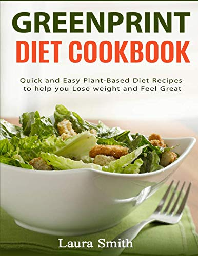 Greenprint Diet Cookbook: Quick and Easy Plant-Based Diet Recipes to Help you lose weight and feel great by Laura Smith