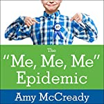 The Me, Me, Me Epidemic: A Step-by-Step Guide to Raising Capable, Grateful Kids in an Over-Entitled World | Amy McCready