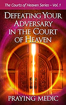 Defeating Your Adversary in the Court of Heaven (The Courts of Heaven Book 1) by [Medic, Praying]