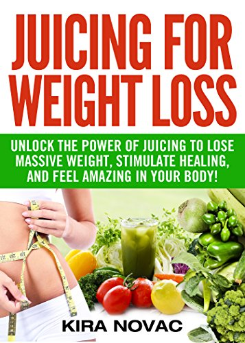 Juicing for Weight Loss: Unlock the Power of Juicing to Lose Massive Weight, Stimulate Healing, and Feel Amazing in Your Body (Juicing for Weight Loss, Juices & Smoothies Book 1) by Kira Novac