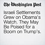 Israeli Settlements Grew on Obama's Watch. They May Be Poised for a Boom on Trump's. | Griff Witte