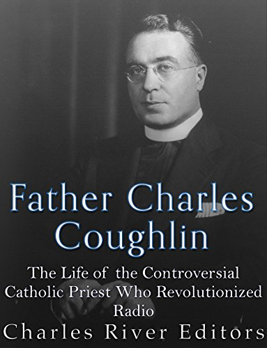 Father Charles Coughlin: The Life of the Controversial Catholic Priest Who Revolutionized Radio