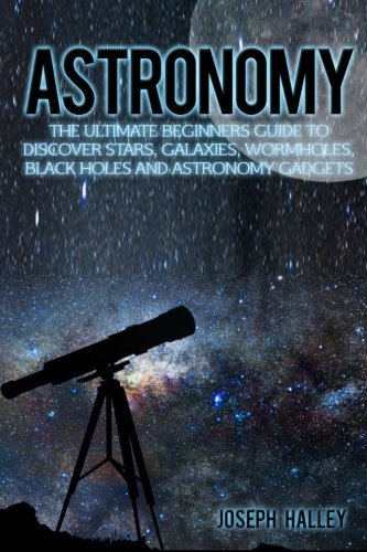 Astronomy: The Ultimate Beginners Guide To Discover Stars, Galaxies, Wormholes, Black Holes and Astronomy Gadgets PDF