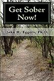 Get Sober Now, John H., John H Eggers,, 1448629241
