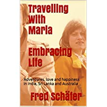 Travelling With Maria Embracing Life: Adventures, love and happiness in India, Sri Lanka and Australia
