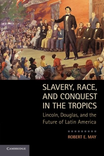 Slavery, Race, and Conquest in the Tropics: Lincoln, Douglas, And The Future Of Latin America (Slavery Race And Conquest In The Tropics)