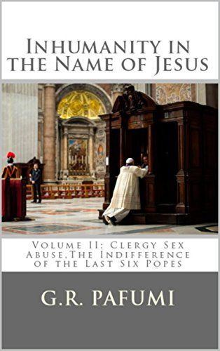 Inhumanity in the Name of Jesus: Volume II: Clergy Sex Abuse, The Indifference of the Last Six Popes by [Pafumi, G.R.]