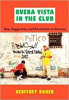 Buena Vista in the Club: Rap, Reggaetón, and Revolution in Havana (Refiguring American Music) by Baker, Geoffrey [2011]