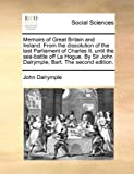 Memoirs of Great Britain and Ireland from the Dissolution of the Last Parliament of Charles II until the Sea-Battle off la Hogue by Sir John Dalrym, John Dalrymple, 1140988700