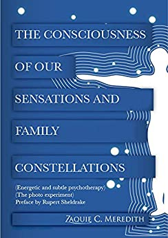 The Consciousness of our Sensations and Family Constellations: (Energetic and subtle psychotherapy) (The photo experiment) (English Edition) por [Meredith, Zaquie C.]