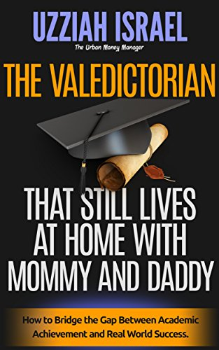 Download PDF The Valedictorian That Lives at Home With Mommy and Daddy - How to Bridge the Gap Between Academic Achievement and Real World Success.