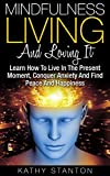 Mindfulness Living And Loving It: Learn How To Live In The Present Moment, Conquer Anxiety And Find Peace And Happiness (Simple Living, Meditation For ... To Relieve Anxiety, Find Joy In The Moment)