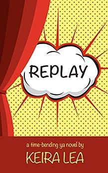 Replay: A time-bending YA novel by [Lea, Keira]