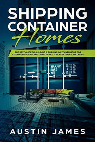 Shipping Container Homes: The Best Guide to Building a Shipping Container Home for Sustainable Living Including Plans Tips Cool Ideas and More