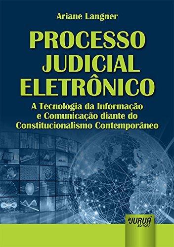 Processo Judicial Eletronico: a Tecnologia da Informacao e Comunicacao Diante do Constitucionalismo Contemporaneo