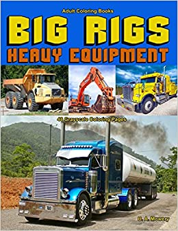 Adult Coloring Books Big Rigs Heavy Equipment Life Escapes Adult Coloring Book For Men 48 Grayscale Coloring Pages Of Semi Trucks Dump Trucks And Other Heavy Equipment Mowery B A 9781093605303 Books Amazon Ca