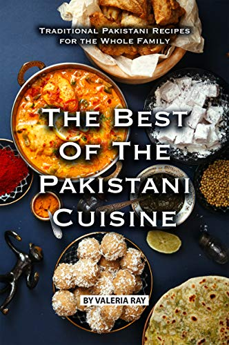 The Best of The Pakistani Cuisine: Traditional Pakistani Recipes for the Whole Family (Best Vegetarian Chili Ever)