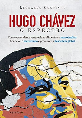 Hugo Chávez, o espectro: Como o presidente venezuelano alimentou o narcotráfico, financiou o terrorismo e promoveu a desordem global por [Coutinho, Leonardo]