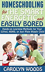 Homeschooling for the Smart, Energetic, and Easily Bored: Hands-on Learning Methods for Your Gifted, ADHD, or Just Plain Wiggly Child