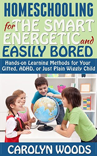 Homeschooling for the Smart, Energetic, and Easily Bored: Hands-on Learning Methods for Your Gifted, ADHD, or Just Plain Wiggly Child (Differently Wired)