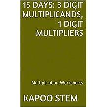 15 Multiplication Worksheets with 3-Digit Multiplicands, 1-Digit Multipliers: Math Practice Workbook (15 Days Math Multiplication Series)