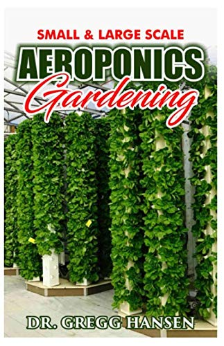 AEROPONICS GARDENING: The Perfect Guide to Small & Large Scale Aeroponics Grow System for Beginners & Experts.
