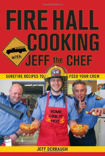 Fire Hall Cooking with Jeff the Chef: Surefire recipes to feed your crew by Jeff Derraugh
