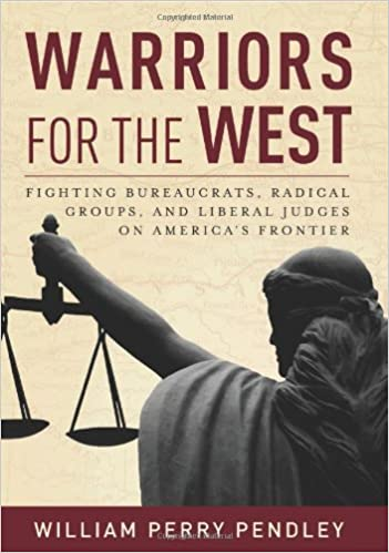 Warriors for the West: Fighting Bureaucrats, Radical Groups, And Liberal Judges on Americas Frontier