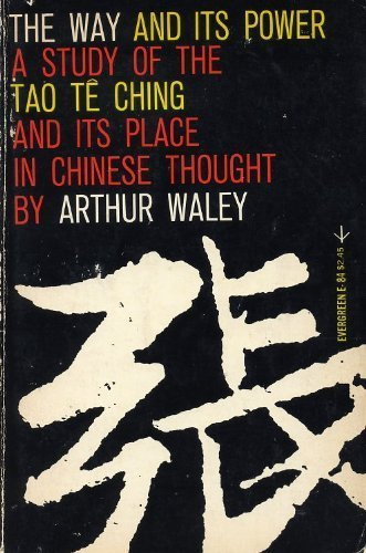 The Way and Its Power, A Study of the Tao Te Ching and Its Place in Chinese Thought, Arthur Waley