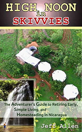 High Noon in Skivvies: The Adventurer's Guide to Retiring Early, Simple Living, and Homesteading in Nicaragua by Jeff Allen