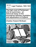 The high court of Parliament and its supremacy : an historical essay on the boundaries between legislation and adjudication in England, Charles Howard McIlwain, 1240138490