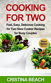 Cooking for Two: Fast, Easy, Delicious Cooking for Two Slow Cooker Recipes for Busy Couples:: Slow Cooker Recipes, Slow Cooking for Two, Cooking For Two. you time and money,delicious meals by [Beach, Cristina]